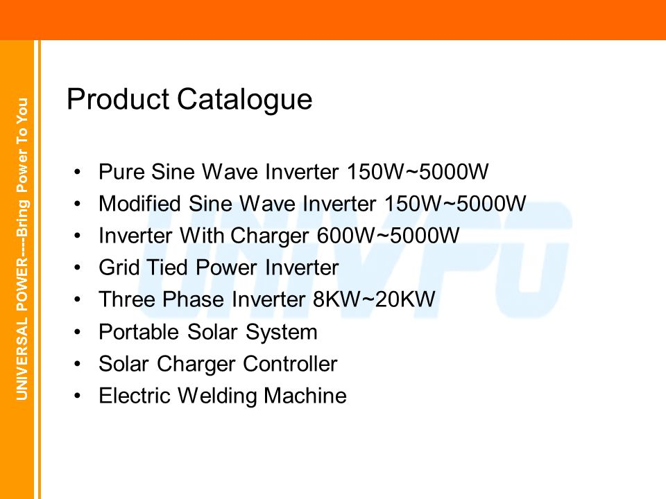 UNIVERSAL POWER----Bring Power To You Product Catalogue Pure Sine Wave Inverter 150W~5000W Modified Sine Wave Inverter 150W~5000W Inverter With Charger 600W~5000W Grid Tied Power Inverter Three Phase Inverter 8KW~20KW Portable Solar System Solar Charger Controller Electric Welding Machine