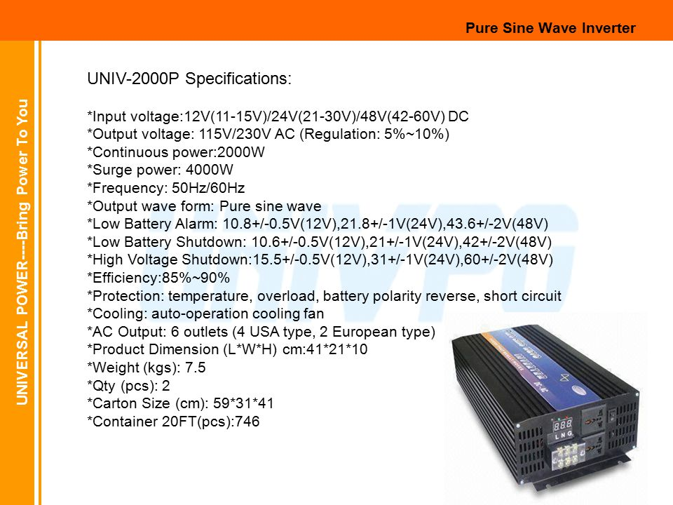 UNIVERSAL POWER----Bring Power To You Pure Sine Wave Inverter UNIV-2000P Specifications: *Input voltage:12V(11-15V)/24V(21-30V)/48V(42-60V) DC *Output voltage: 115V/230V AC (Regulation: 5%~10%) *Continuous power:2000W *Surge power: 4000W *Frequency: 50Hz/60Hz *Output wave form: Pure sine wave *Low Battery Alarm: 10.8+/-0.5V(12V),21.8+/-1V(24V),43.6+/-2V(48V) *Low Battery Shutdown: 10.6+/-0.5V(12V),21+/-1V(24V),42+/-2V(48V) *High Voltage Shutdown:15.5+/-0.5V(12V),31+/-1V(24V),60+/-2V(48V) *Efficiency:85%~90% *Protection: temperature, overload, battery polarity reverse, short circuit *Cooling: auto-operation cooling fan *AC Output: 6 outlets (4 USA type, 2 European type) *Product Dimension (L*W*H) cm:41*21*10 *Weight (kgs): 7.5 *Qty (pcs): 2 *Carton Size (cm): 59*31*41 *Container 20FT(pcs):746