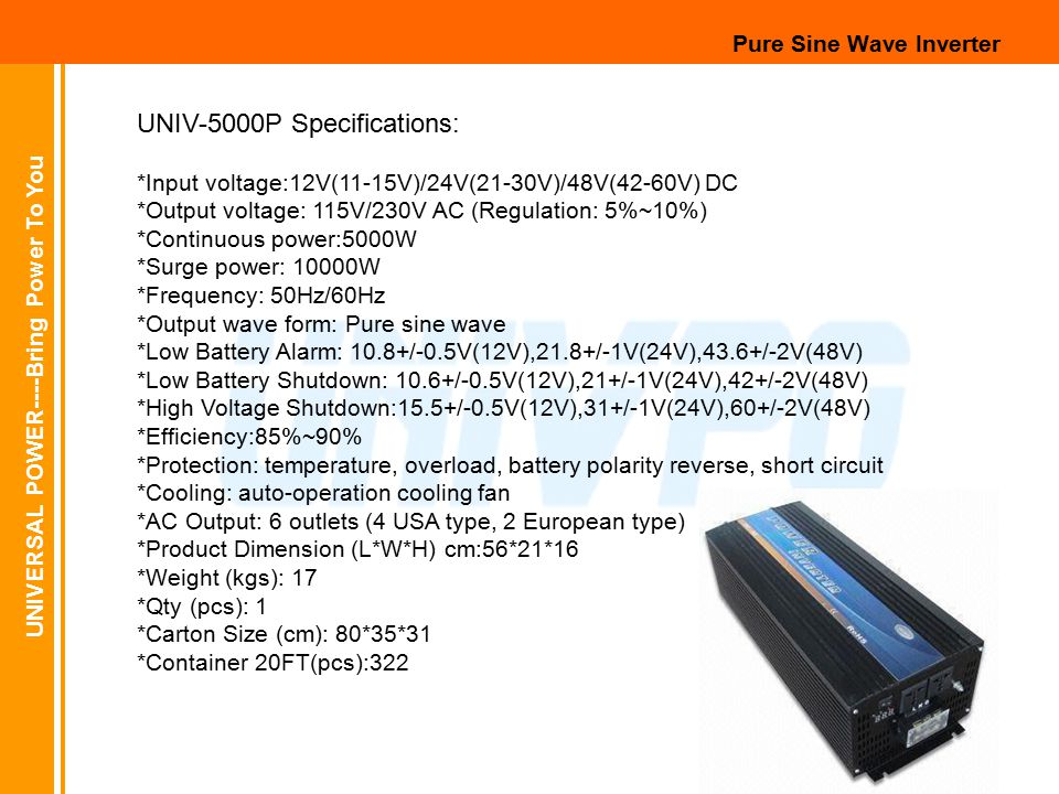 UNIVERSAL POWER----Bring Power To You Pure Sine Wave Inverter UNIV-5000P Specifications: *Input voltage:12V(11-15V)/24V(21-30V)/48V(42-60V) DC *Output voltage: 115V/230V AC (Regulation: 5%~10%) *Continuous power:5000W *Surge power: 10000W *Frequency: 50Hz/60Hz *Output wave form: Pure sine wave *Low Battery Alarm: 10.8+/-0.5V(12V),21.8+/-1V(24V),43.6+/-2V(48V) *Low Battery Shutdown: 10.6+/-0.5V(12V),21+/-1V(24V),42+/-2V(48V) *High Voltage Shutdown:15.5+/-0.5V(12V),31+/-1V(24V),60+/-2V(48V) *Efficiency:85%~90% *Protection: temperature, overload, battery polarity reverse, short circuit *Cooling: auto-operation cooling fan *AC Output: 6 outlets (4 USA type, 2 European type) *Product Dimension (L*W*H) cm:56*21*16 *Weight (kgs): 17 *Qty (pcs): 1 *Carton Size (cm): 80*35*31 *Container 20FT(pcs):322