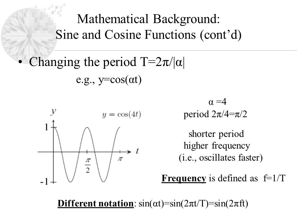 Mathematical Background: Sine and Cosine Functions (cont'd) Changing the period T=2π/|α| e.g., y=cos(αt) period 2π/4=π/2 shorter period higher frequency (i.e., oscillates faster) α =4 Frequency is defined as f=1/T Different notation: sin(αt)=sin(2πt/T)=sin(2πft)