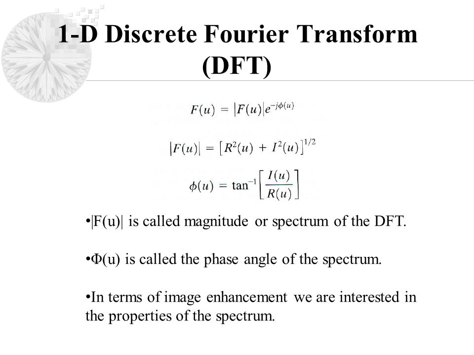 1-D Discrete Fourier Transform (DFT) |F(u)| is called magnitude or spectrum of the DFT.