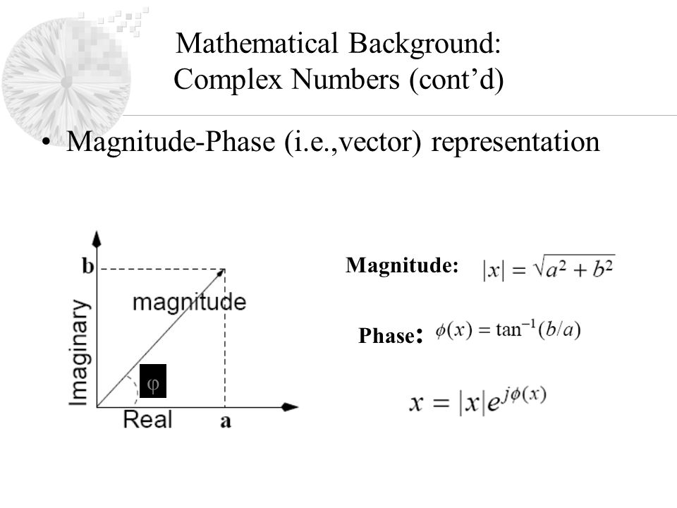 Mathematical Background: Complex Numbers (cont'd) Magnitude-Phase (i.e.,vector) representation Magnitude: Phase : φ