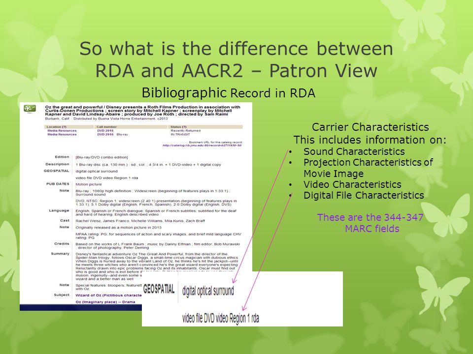 So what is the difference between RDA and AACR2 – Patron View Carrier Characteristics This includes information on: Sound Characteristics Projection Characteristics of Movie Image Video Characteristics Digital File Characteristics These are the 344-347 MARC fields Bibliographic Record in RDA