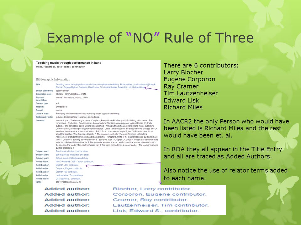 Example of NO Rule of Three There are 6 contributors: Larry Blocher Eugene Corporon Ray Cramer Tim Lautzenheiser Edward Lisk Richard Miles In AACR2 the only Person who would have been listed is Richard Miles and the rest would have been et.