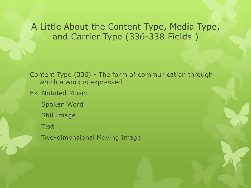 A Little About the Content Type, Media Type, and Carrier Type (336-338 Fields ) Content Type (336) - The form of communication through which a work is expressed.