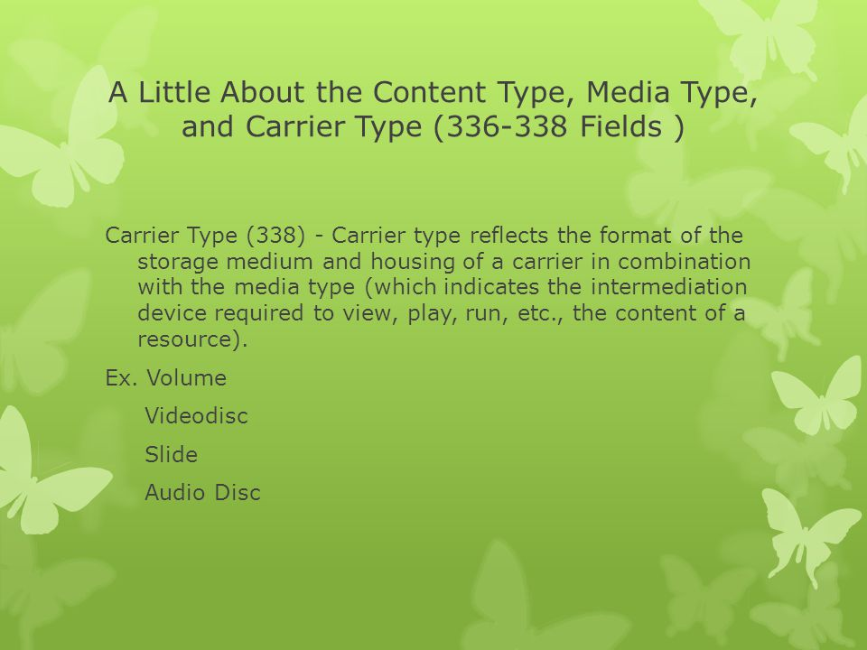 A Little About the Content Type, Media Type, and Carrier Type (336-338 Fields ) Carrier Type (338) - Carrier type reflects the format of the storage medium and housing of a carrier in combination with the media type (which indicates the intermediation device required to view, play, run, etc., the content of a resource).