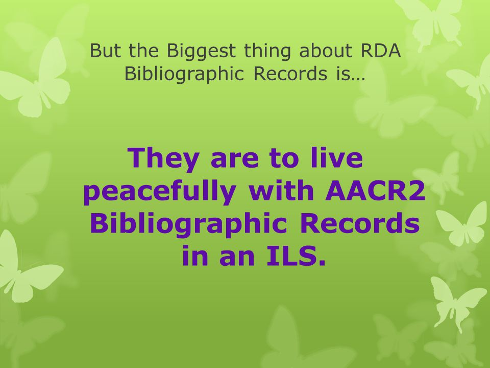 But the Biggest thing about RDA Bibliographic Records is… They are to live peacefully with AACR2 Bibliographic Records in an ILS.