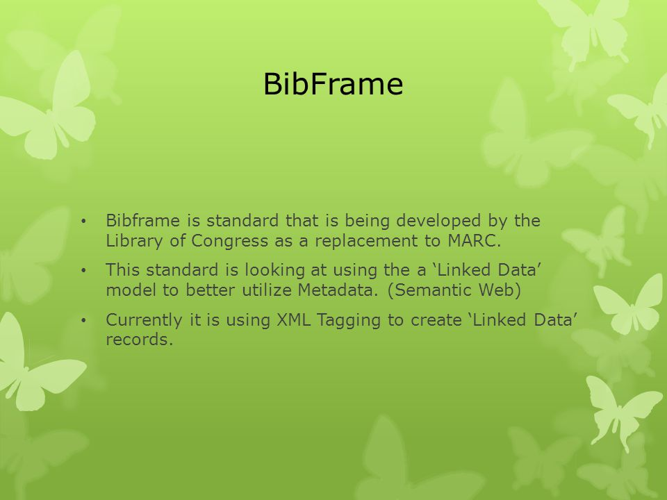 BibFrame Bibframe is standard that is being developed by the Library of Congress as a replacement to MARC.