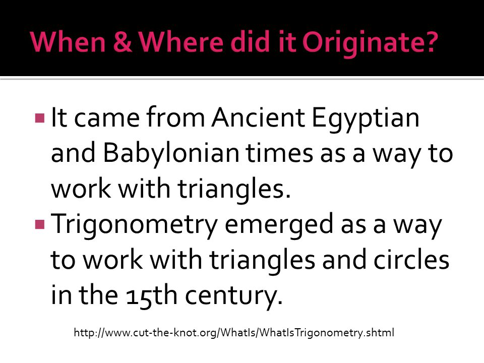  It came from Ancient Egyptian and Babylonian times as a way to work with triangles.