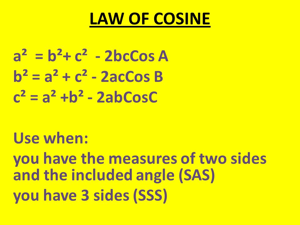 LAW OF COSINE a² = b²+ c² - 2bcCos A b² = a² + c² - 2acCos B c² = a² +b² - 2abCosC Use when: you have the measures of two sides and the included angle (SAS) you have 3 sides (SSS)