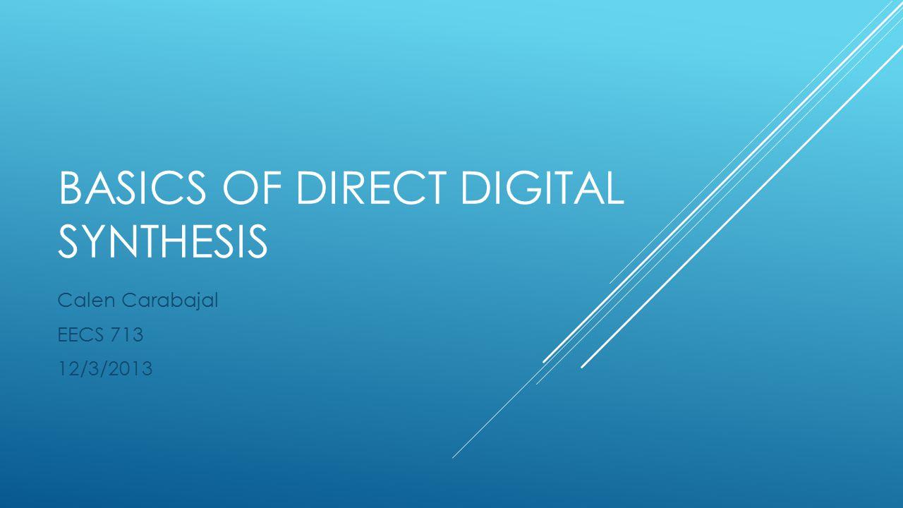 BASICS OF DIRECT DIGITAL SYNTHESIS Calen Carabajal EECS 713 12/3/2013
