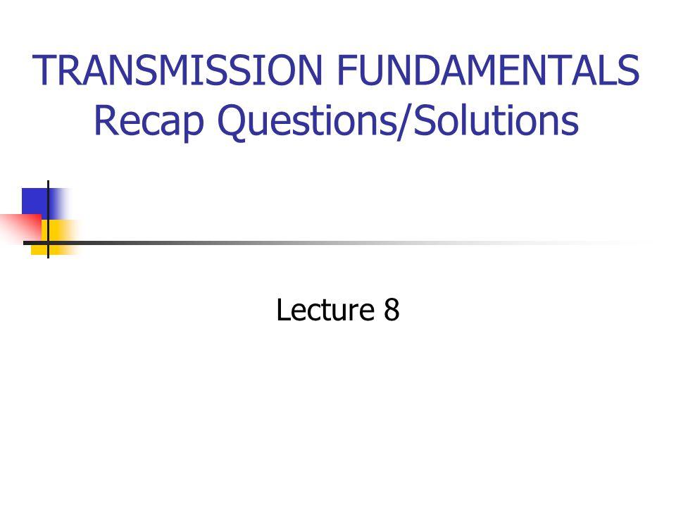 TRANSMISSION FUNDAMENTALS Recap Questions/Solutions Lecture 8