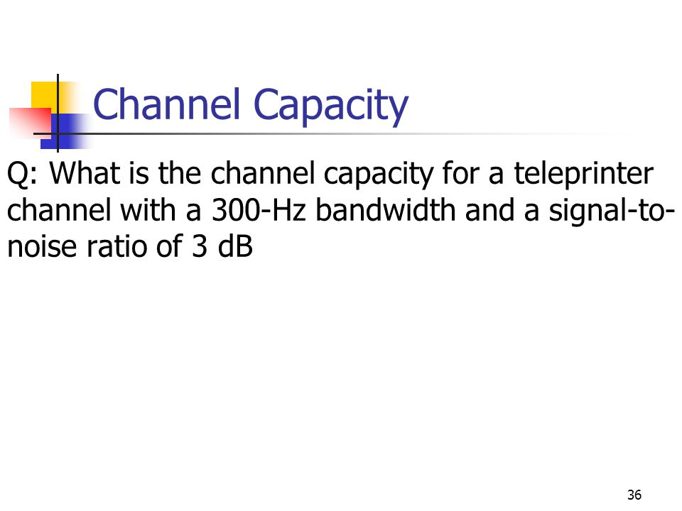 Channel Capacity Q: What is the channel capacity for a teleprinter channel with a 300-Hz bandwidth and a signal-to- noise ratio of 3 dB 36
