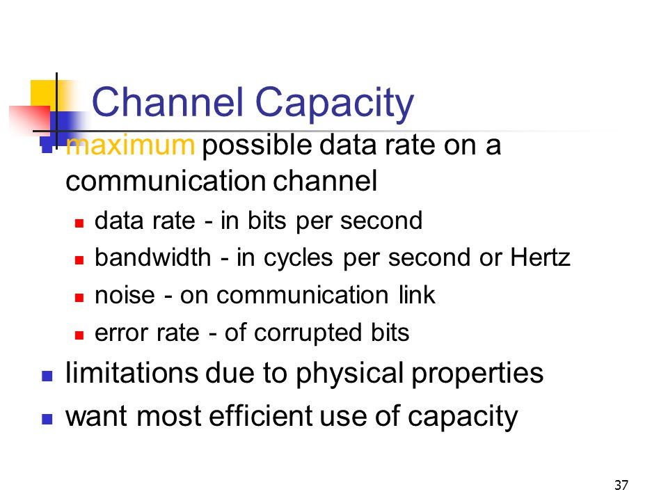 Channel Capacity maximum possible data rate on a communication channel data rate - in bits per second bandwidth - in cycles per second or Hertz noise