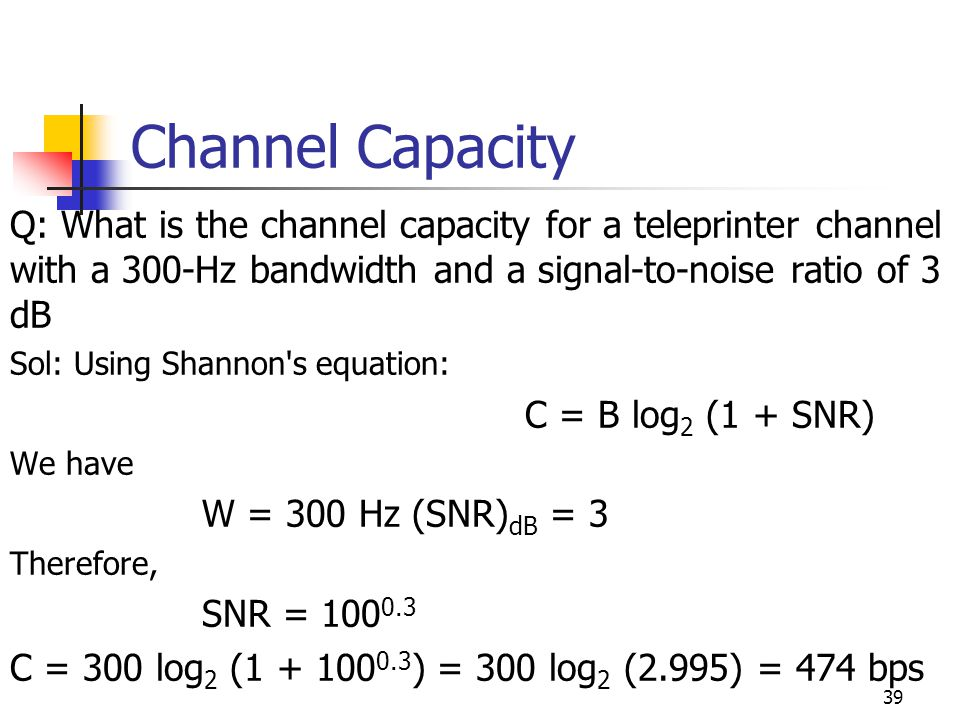 Channel Capacity Q: What is the channel capacity for a teleprinter channel with a 300-Hz bandwidth and a signal-to-noise ratio of 3 dB Sol: Using Shan