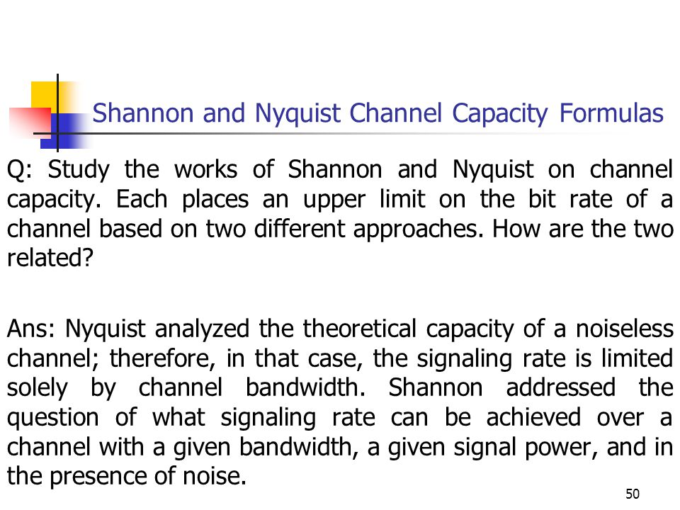 Q: Study the works of Shannon and Nyquist on channel capacity. Each places an upper limit on the bit rate of a channel based on two different approach