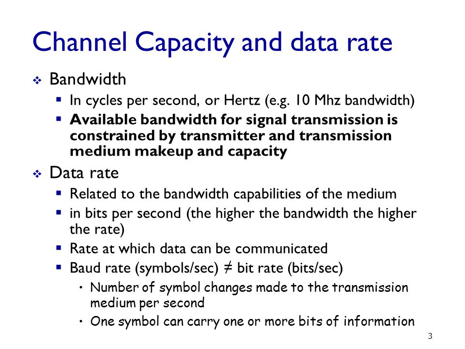 Nyquist Bandwidth  If rate of signal transmission is 2B then signal with frequencies no greater than B is sufficient to carry signal rate  Given bandwidth B, highest signal (baud) rate is 2B  Given binary signal, data rate supported by B Hz is 2B bps (if each symbol carries one bit)  Can be increased by using M signal levels  C= 2B log 2 M 54