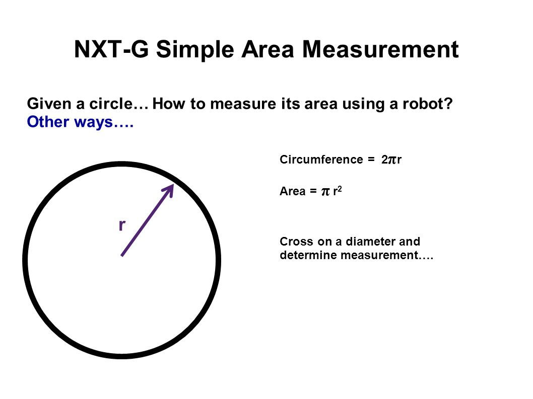 NXT-G Simple Area Measurement Given a circle… How to measure its area using a robot? Other ways…. Circumference = 2 π r Area = π r 2 Cross on a diamet