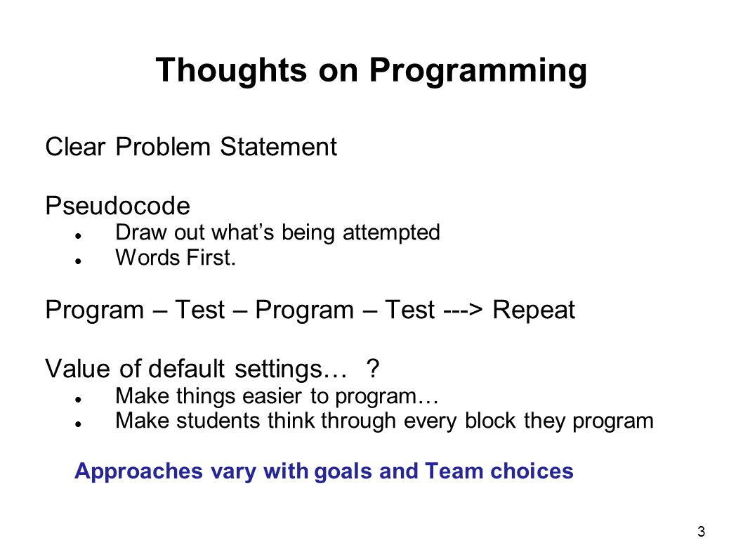 3 Thoughts on Programming Clear Problem Statement Pseudocode Draw out what's being attempted Words First. Program – Test – Program – Test ---> Repeat