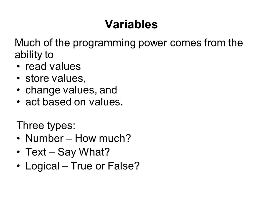 Variables Much of the programming power comes from the ability to read values store values, change values, and act based on values. Three types: Numbe