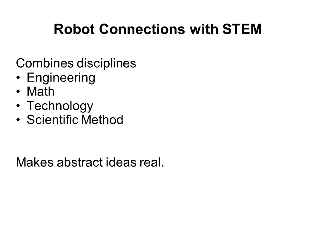 Robot Connections with STEM Combines disciplines Engineering Math Technology Scientific Method Makes abstract ideas real.