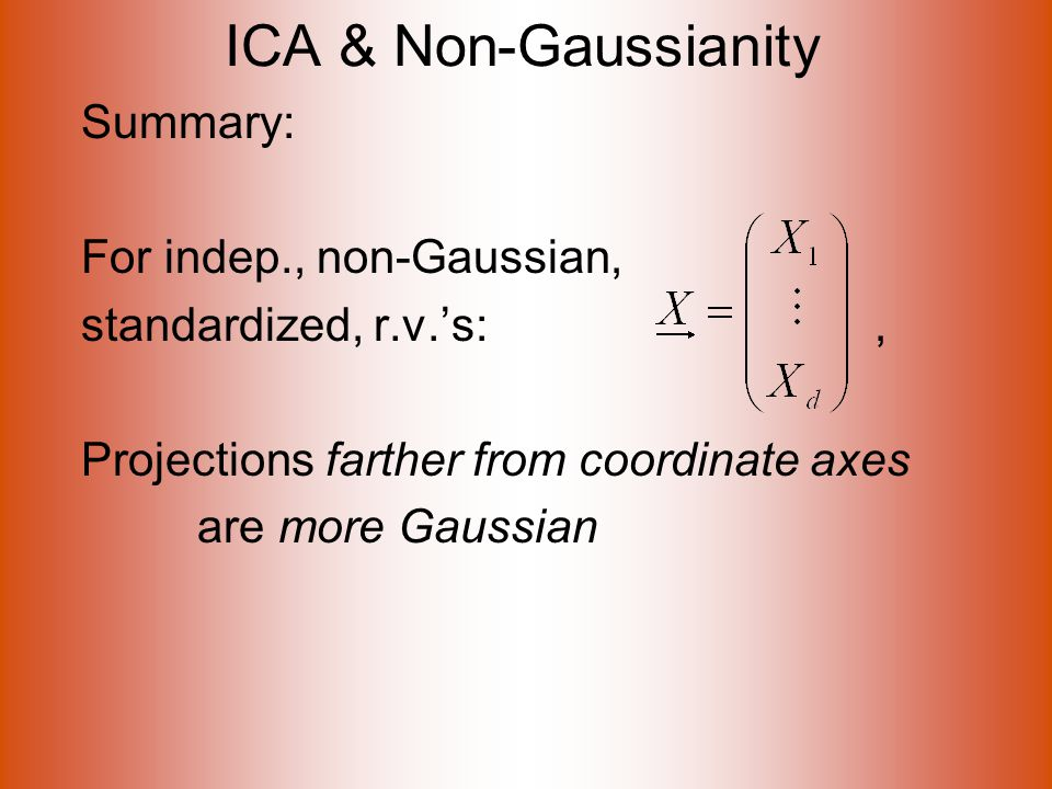 ICA & Non-Gaussianity Summary: For indep., non-Gaussian, standardized, r.v.'s:, Projections farther from coordinate axes are more Gaussian