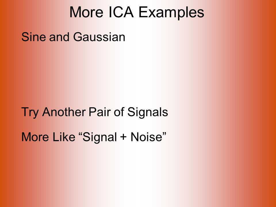 More ICA Examples Sine and Gaussian Try Another Pair of Signals More Like Signal + Noise