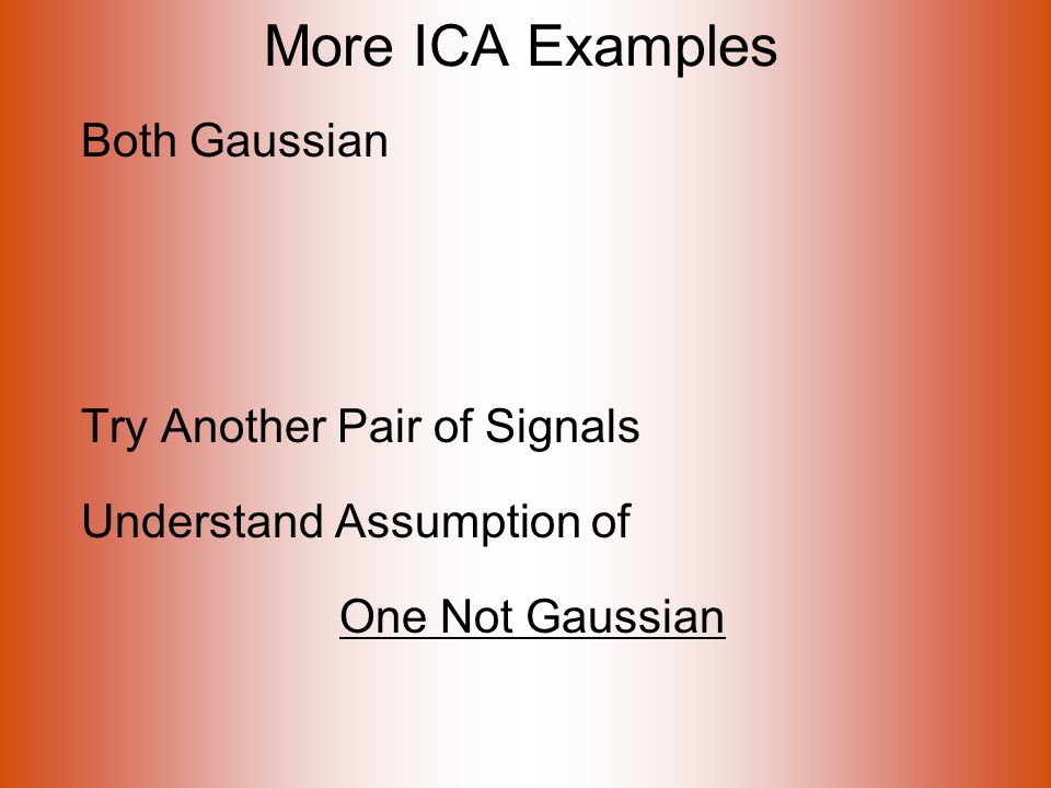 More ICA Examples Both Gaussian Try Another Pair of Signals Understand Assumption of One Not Gaussian