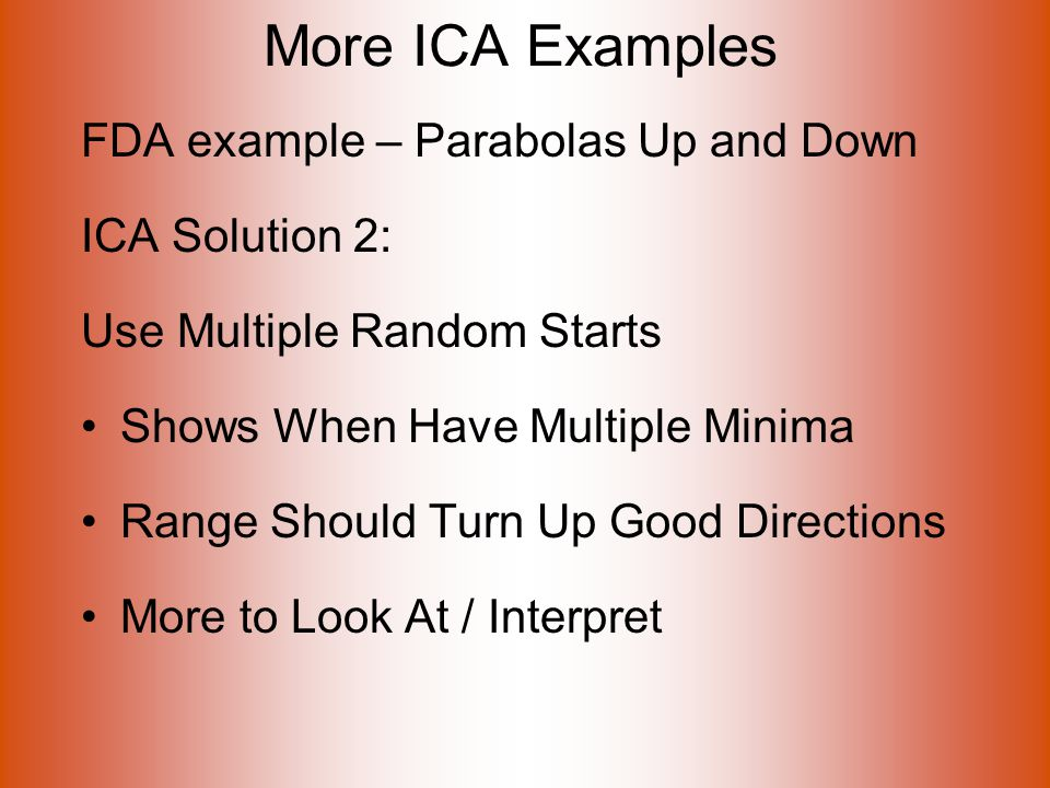 More ICA Examples FDA example – Parabolas Up and Down ICA Solution 2: Use Multiple Random Starts Shows When Have Multiple Minima Range Should Turn Up Good Directions More to Look At / Interpret