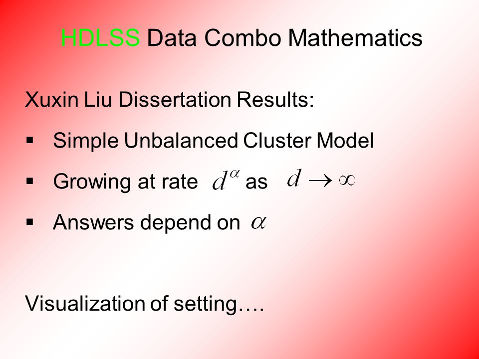 HDLSS Data Combo Mathematics Xuxin Liu Dissertation Results:  Simple Unbalanced Cluster Model  Growing at rate as  Answers depend on Visualization of setting….