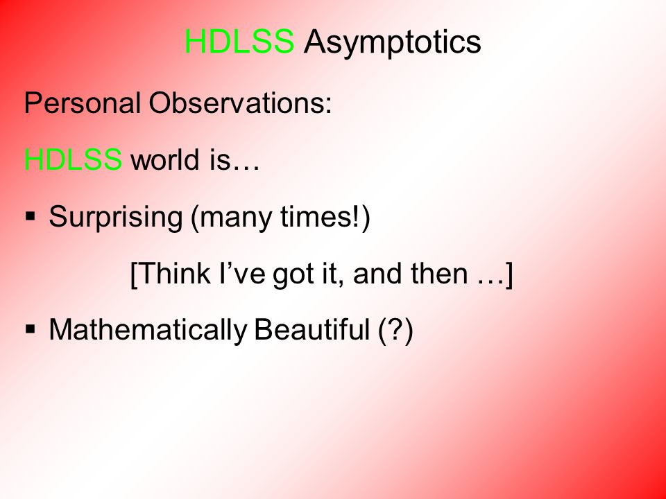 Personal Observations: HDLSS world is…  Surprising (many times!) [Think I've got it, and then …]  Mathematically Beautiful (?) HDLSS Asymptotics