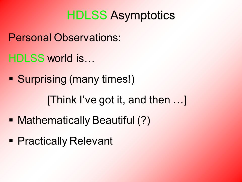 Personal Observations: HDLSS world is…  Surprising (many times!) [Think I've got it, and then …]  Mathematically Beautiful (?)  Practically Relevant HDLSS Asymptotics