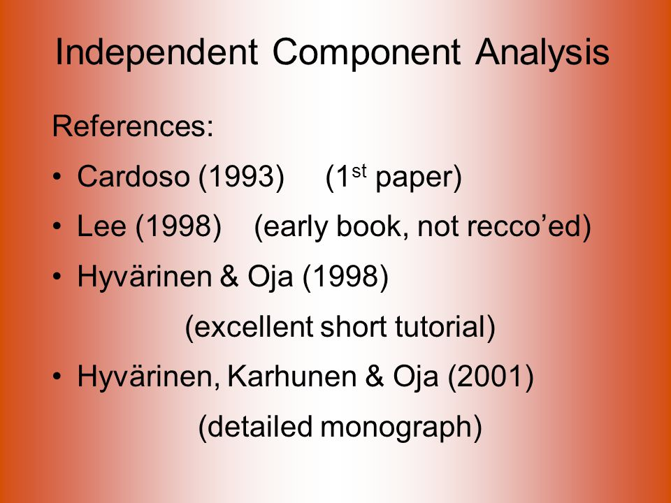 Independent Component Analysis References: Cardoso (1993) (1 st paper) Lee (1998) (early book, not recco'ed) Hyvärinen & Oja (1998) (excellent short tutorial) Hyvärinen, Karhunen & Oja (2001) (detailed monograph)