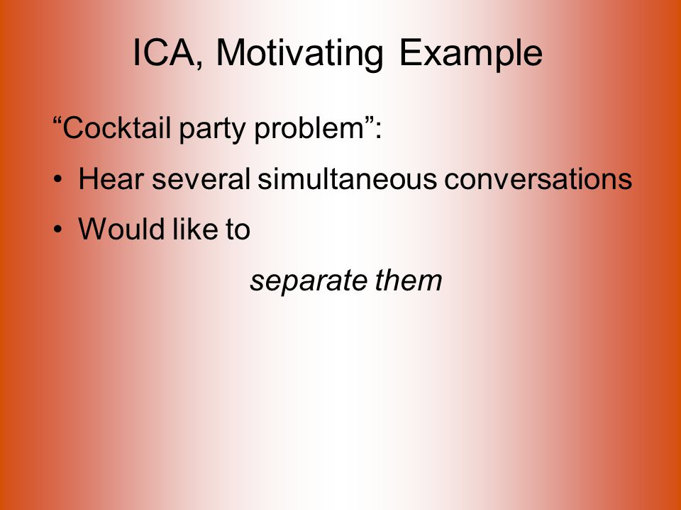 ICA, Motivating Example Cocktail party problem : Hear several simultaneous conversations Would like to separate them