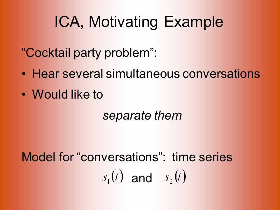 ICA, Motivating Example Cocktail party problem : Hear several simultaneous conversations Would like to separate them Model for conversations : time series and