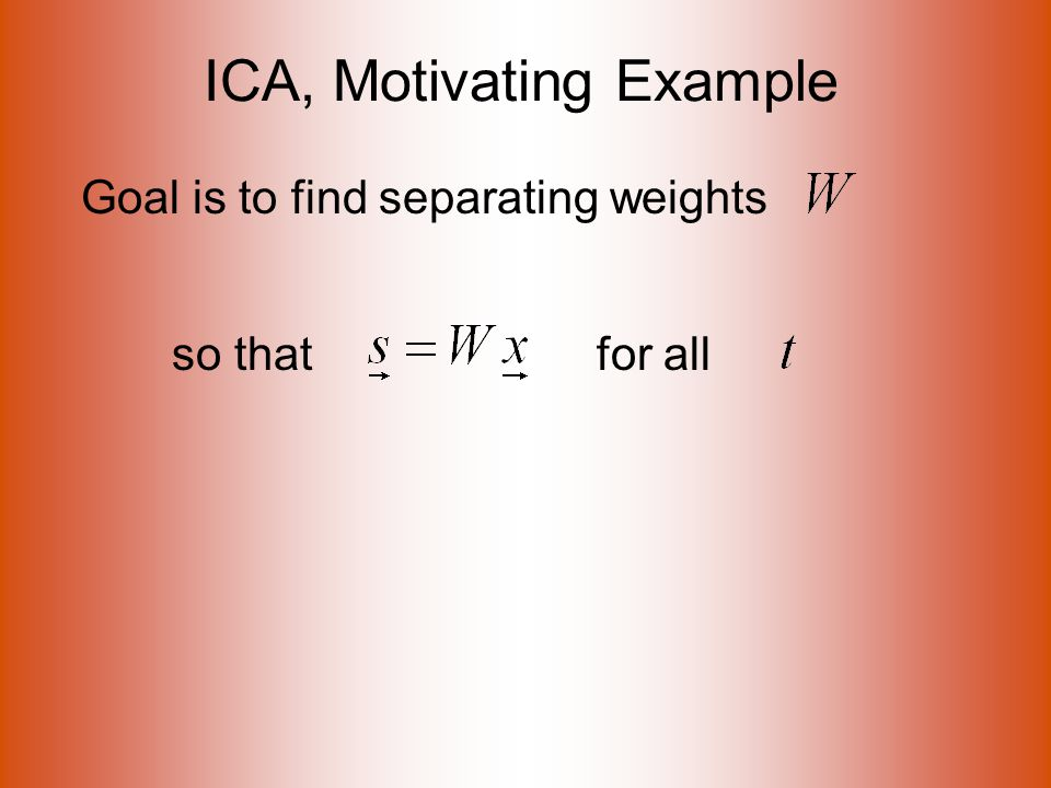 ICA, Motivating Example Goal is to find separating weights so that for all