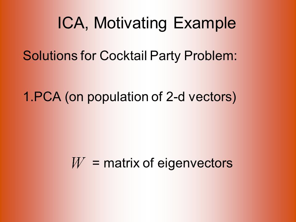 ICA, Motivating Example Solutions for Cocktail Party Problem: 1.PCA (on population of 2-d vectors) = matrix of eigenvectors