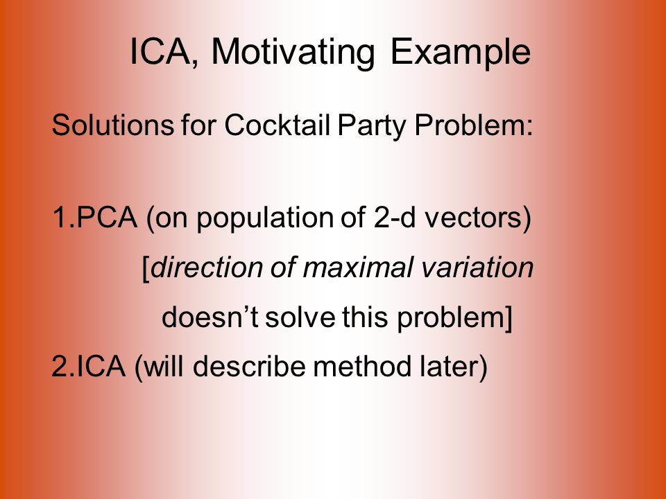 ICA, Motivating Example Solutions for Cocktail Party Problem: 1.PCA (on population of 2-d vectors) [direction of maximal variation doesn't solve this problem] 2.ICA (will describe method later)