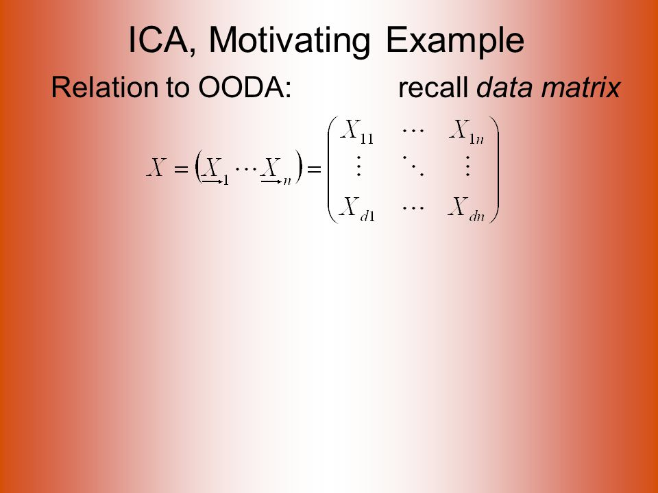 ICA, Motivating Example Relation to OODA: recall data matrix