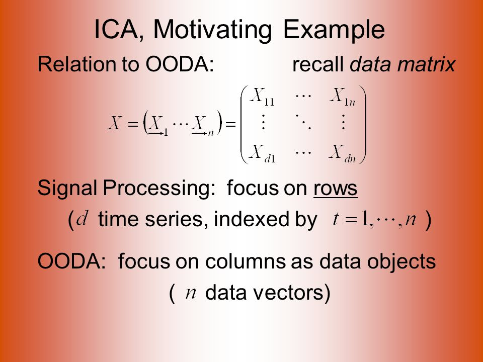 ICA, Motivating Example Relation to OODA: recall data matrix Signal Processing: focus on rows ( time series, indexed by ) OODA: focus on columns as data objects ( data vectors)