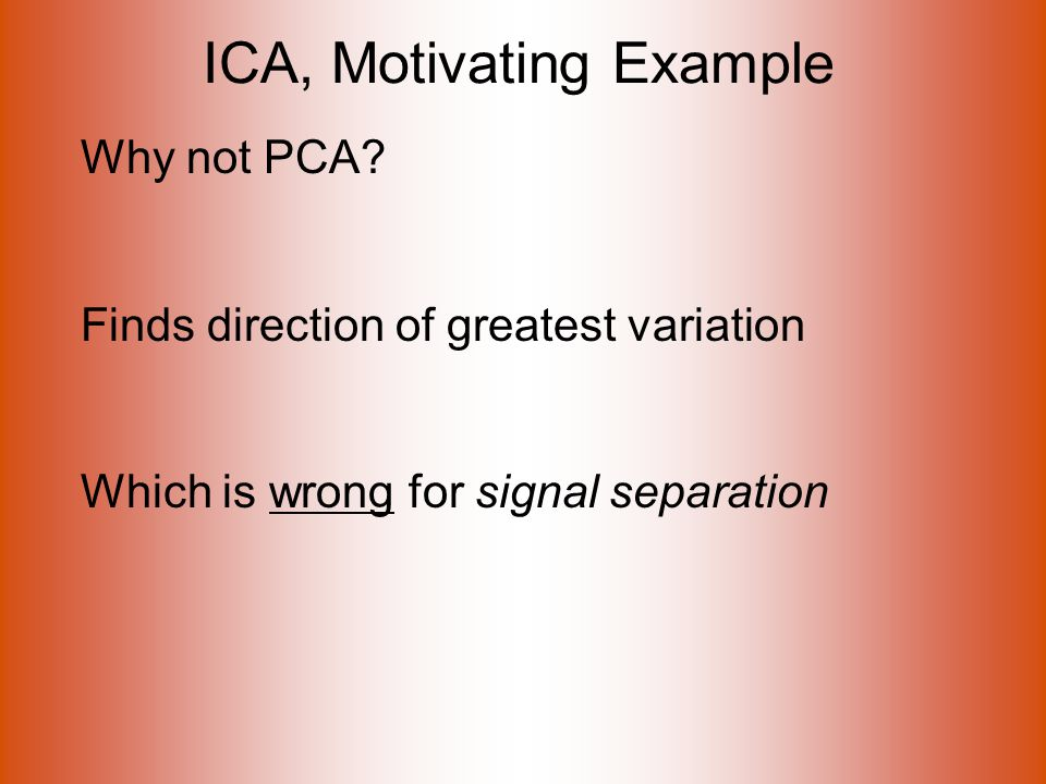 ICA, Motivating Example Why not PCA.