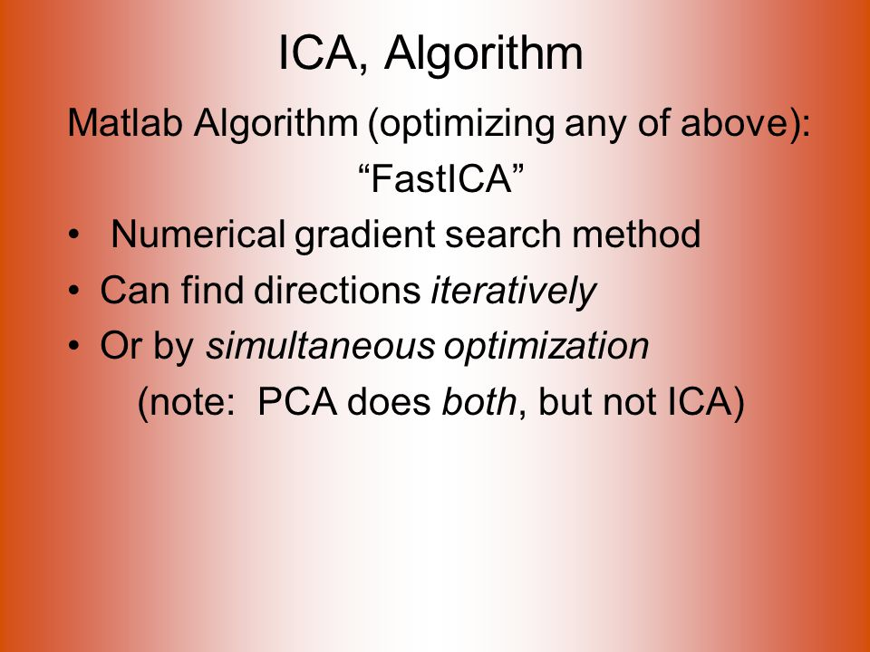 ICA, Algorithm Matlab Algorithm (optimizing any of above): FastICA Numerical gradient search method Can find directions iteratively Or by simultaneous optimization (note: PCA does both, but not ICA)