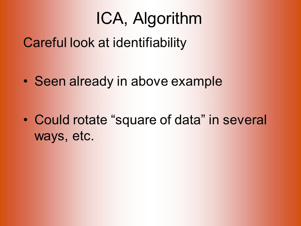 ICA, Algorithm Careful look at identifiability Seen already in above example Could rotate square of data in several ways, etc.