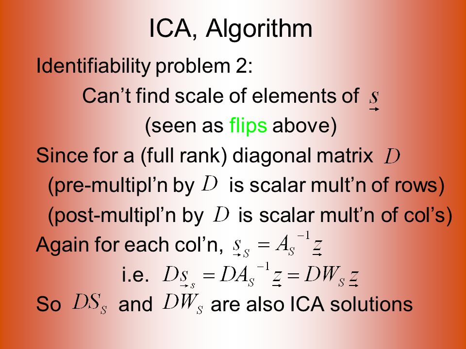 ICA, Algorithm Identifiability problem 2: Can't find scale of elements of (seen as flips above) Since for a (full rank) diagonal matrix (pre-multipl'n by is scalar mult'n of rows) (post-multipl'n by is scalar mult'n of col's) Again for each col'n, i.e.