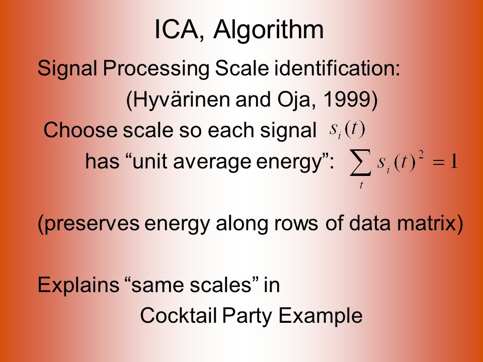 ICA, Algorithm Signal Processing Scale identification: (Hyvärinen and Oja, 1999) Choose scale so each signal has unit average energy : (preserves energy along rows of data matrix) Explains same scales in Cocktail Party Example