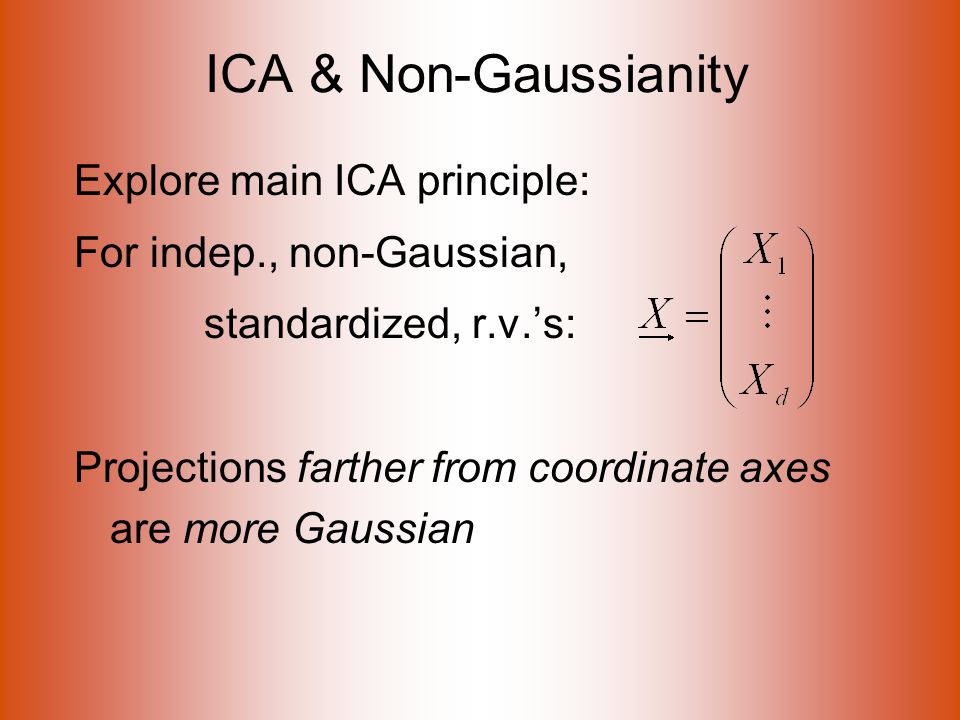 ICA & Non-Gaussianity Explore main ICA principle: For indep., non-Gaussian, standardized, r.v.'s: Projections farther from coordinate axes are more Gaussian