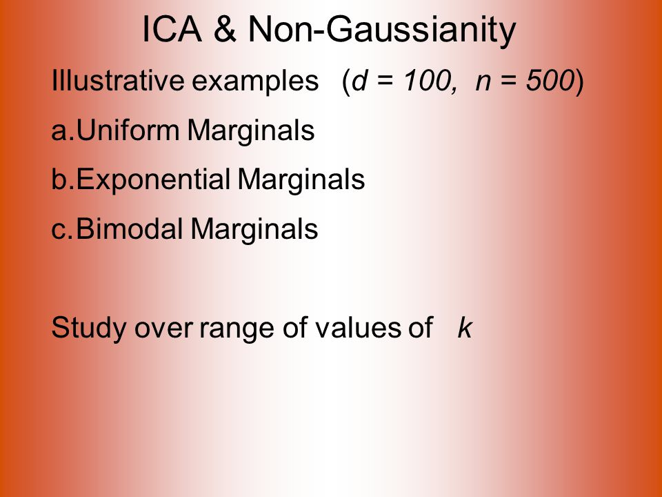 ICA & Non-Gaussianity Illustrative examples (d = 100, n = 500) a.Uniform Marginals b.Exponential Marginals c.Bimodal Marginals Study over range of values of k