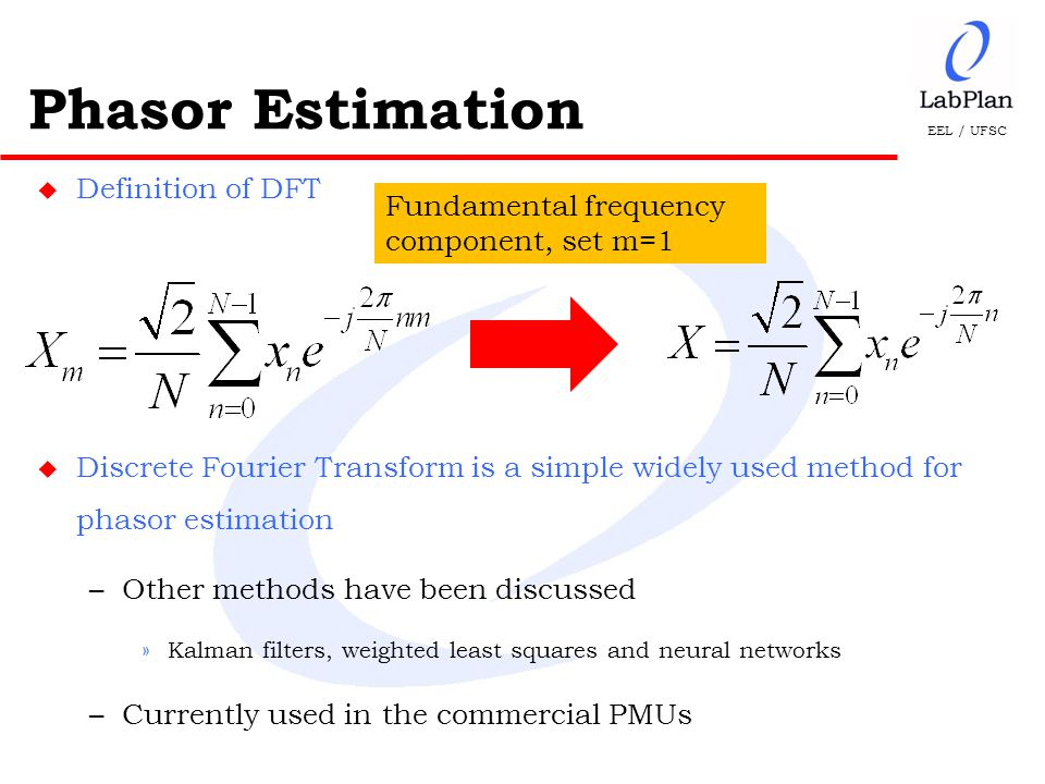 EEL / UFSC u Definition of DFT u Discrete Fourier Transform is a simple widely used method for phasor estimation –Other methods have been discussed »Kalman filters, weighted least squares and neural networks –Currently used in the commercial PMUs Phasor Estimation Fundamental frequency component, set m=1