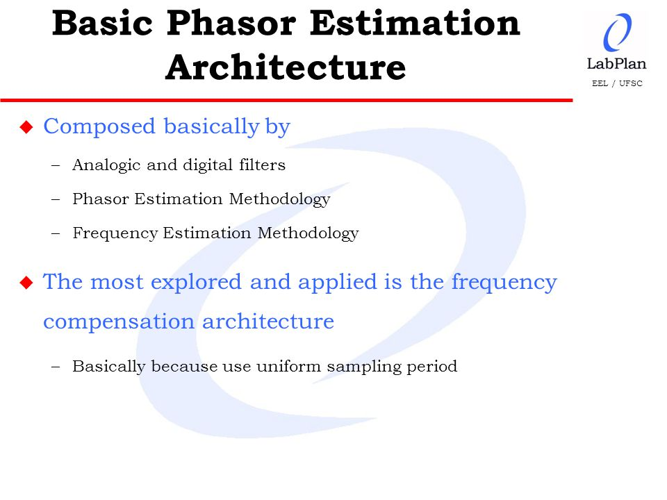 EEL / UFSC u Composed basically by –Analogic and digital filters –Phasor Estimation Methodology –Frequency Estimation Methodology u The most explored and applied is the frequency compensation architecture –Basically because use uniform sampling period Basic Phasor Estimation Architecture