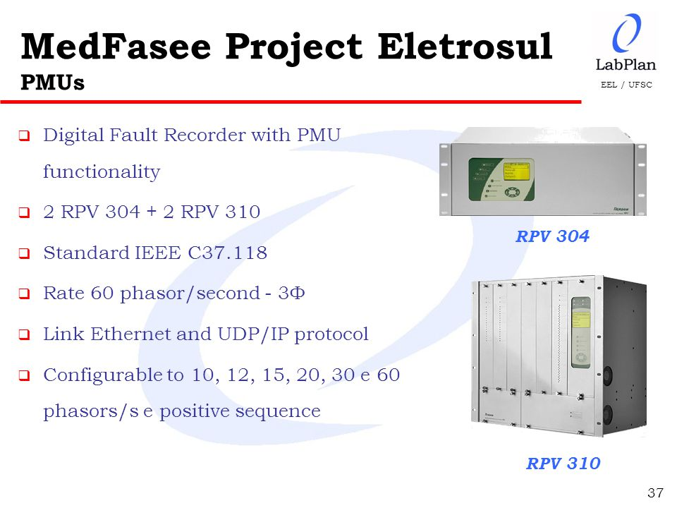 EEL / UFSC MedFasee Project Eletrosul PMUs  Digital Fault Recorder with PMU functionality  2 RPV 304 + 2 RPV 310  Standard IEEE C37.118  Rate 60 phasor/second - 3Ф  Link Ethernet and UDP/IP protocol  Configurable to 10, 12, 15, 20, 30 e 60 phasors/s e positive sequence RPV 304 RPV 310 37